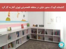 کتابخانه کودک محور دایان در منطقه قلعهمرغی تهران آغاز به کار کرد